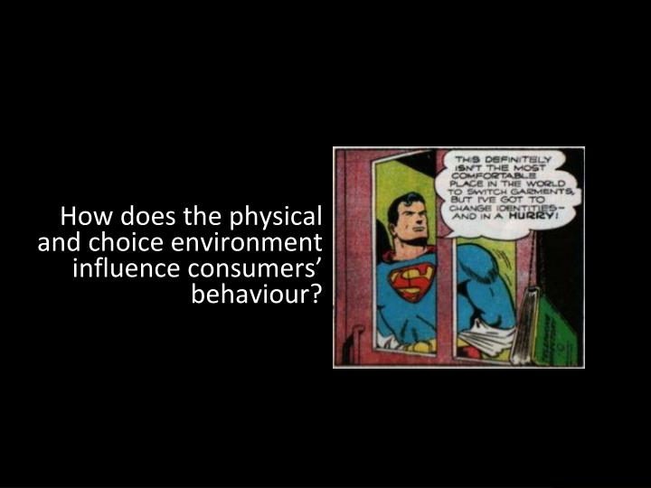 How does the physical and choice environment influence consumers' behaviour?