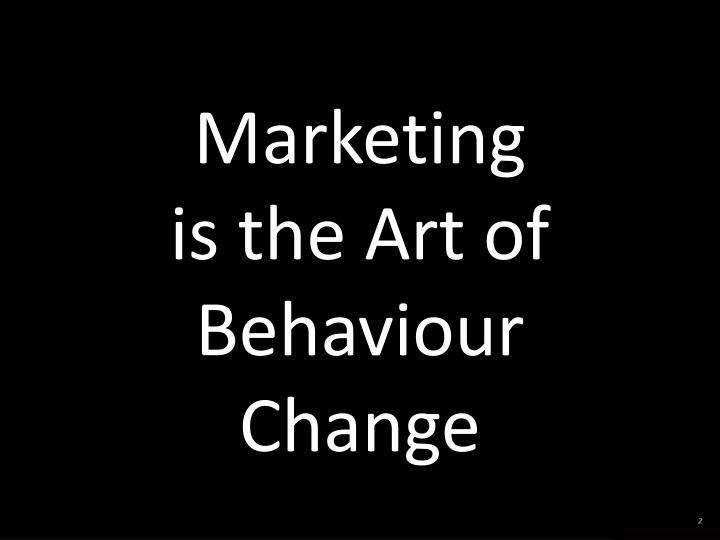 Marketing is the Art of Behaviour Change