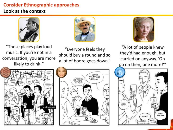 Consider Ethnographic approaches