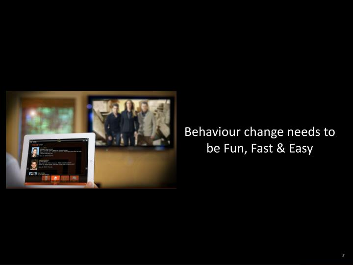 Behaviour change needs to be Fun, Fast & Easy