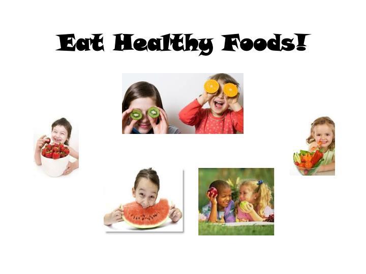 Eat Healthy Foods!