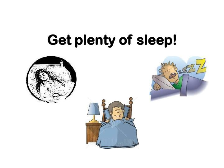 Get plenty of sleep!