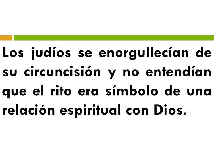 Los judíos se enorgullecían de su circuncisión y no entendían que el rito era símbolo de una relación espiritual con