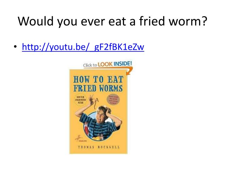 Would you ever eat a fried worm?