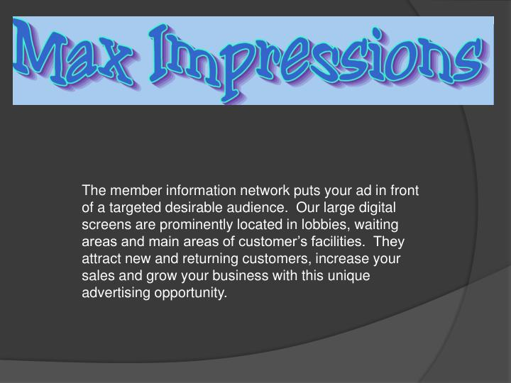 The member information network puts your ad in front of a targeted desirable audience.  Our large digital screens are prominently located in lobbies, waiting areas and main areas of customer's facilities.  They attract new and returning customers, increase your sales and grow your business with this unique advertising opportunity.