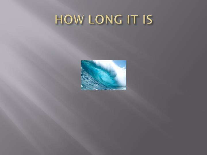 HOW LONG IT IS
