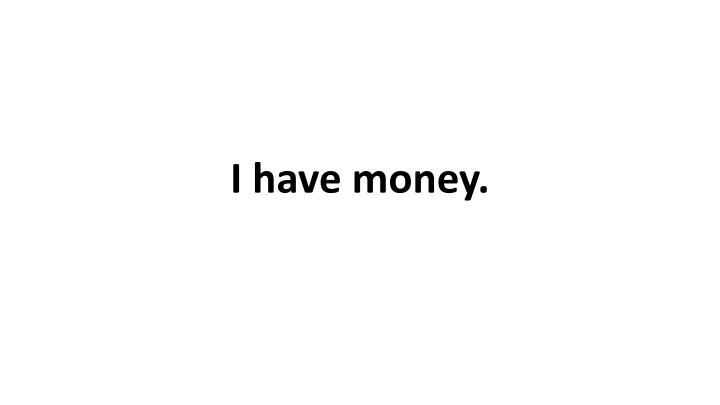 I have money.