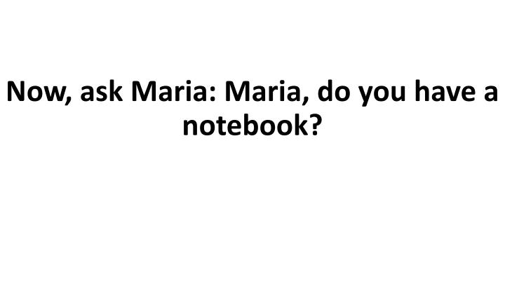 Now, ask Maria: Maria, do you have a notebook?