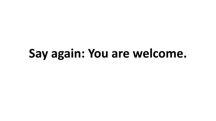 Say again: You are welcome.