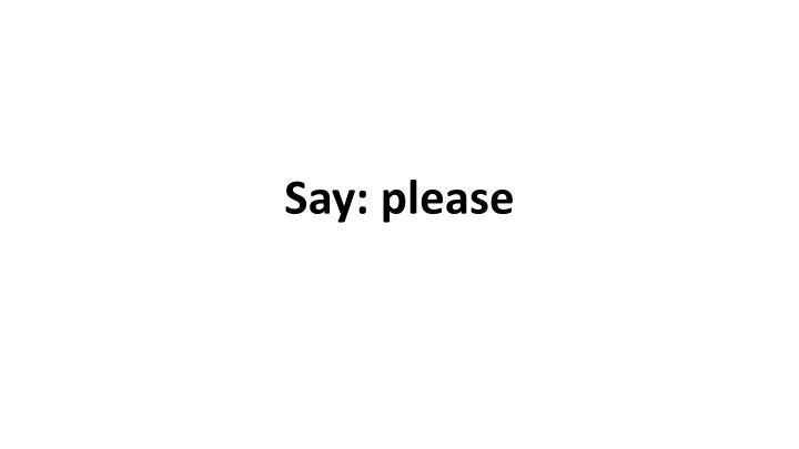Say: please