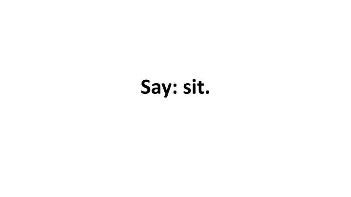 Say: sit.