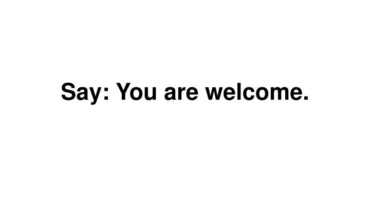Say: You are welcome.
