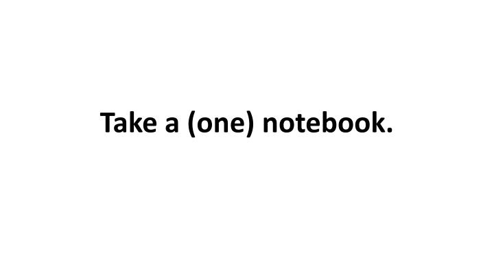 Take a (one) notebook.