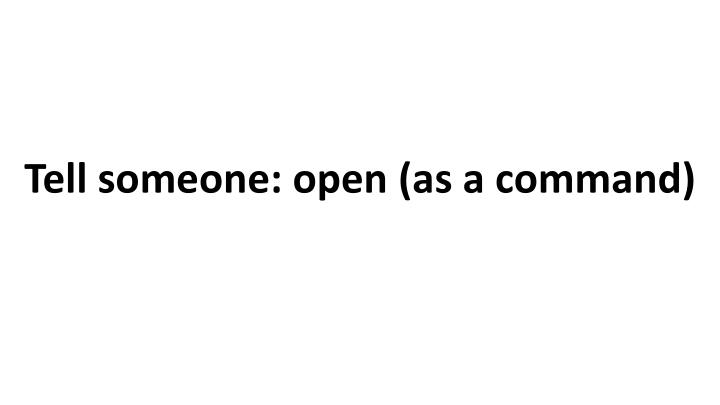 Tell someone: open (as a command)