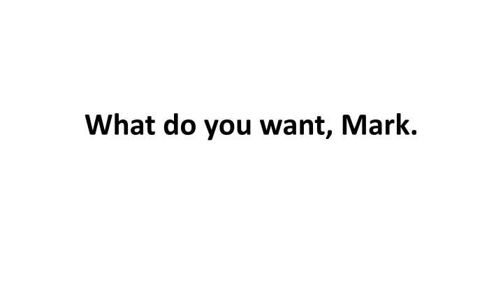 What do you want, Mark.
