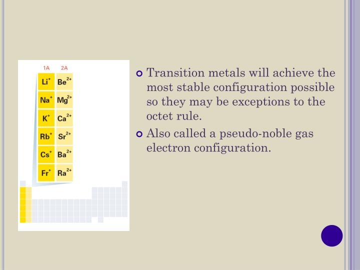 Transition metals will achieve the most stable configuration possible so they may be exceptions to the octet rule.