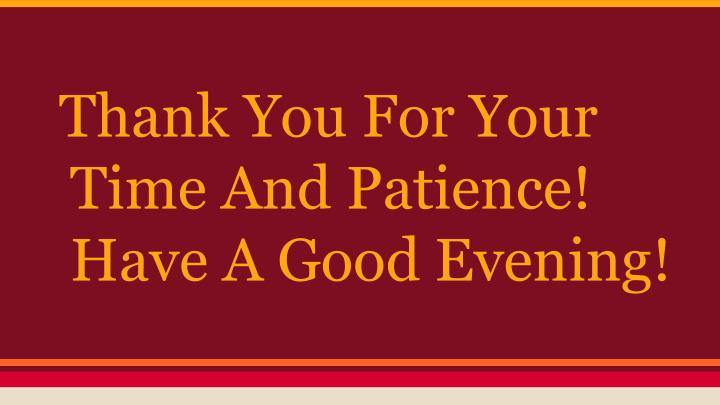 Thank You For Your Time And Patience! Have A Good Evening!