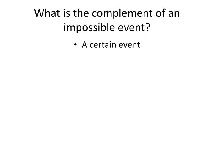 What is the complement of an impossible event?
