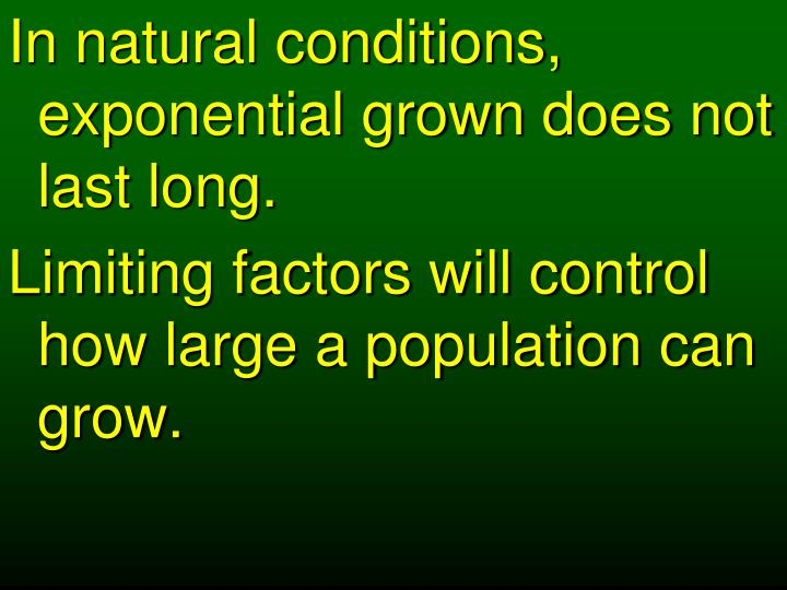 In natural conditions, exponential grown does not last long.