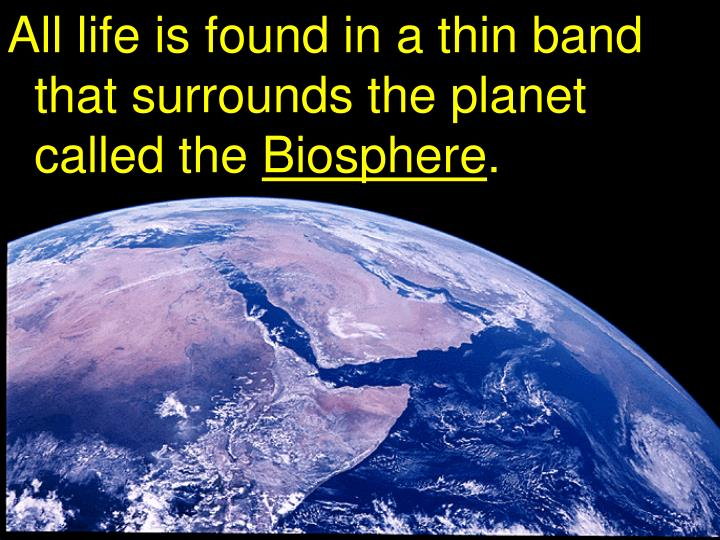 All life is found in a thin band that surrounds the planet called the