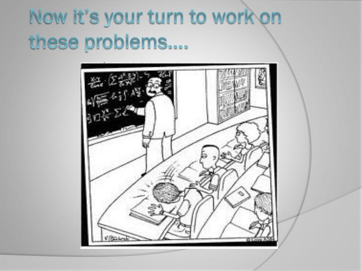 Now it's your turn to work on these problems….