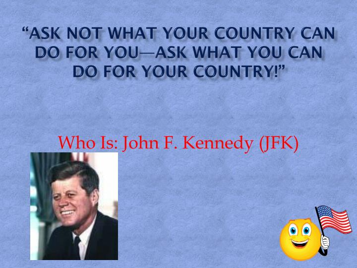 """""""Ask Not What Your Country Can Do For You—Ask What You Can Do For Your Country!"""""""