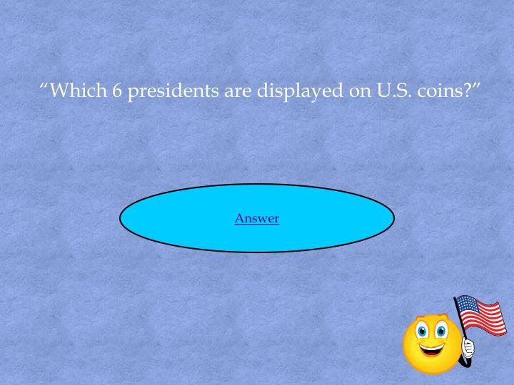 """""""Which 6 presidents are displayed on U.S. coins?"""""""