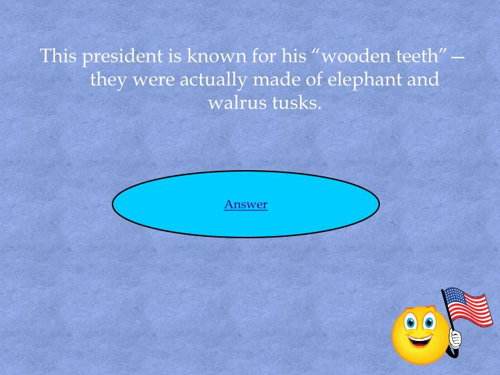 """This president is known for his """"wooden teeth""""—they were actually made of elephant and walrus tusks."""