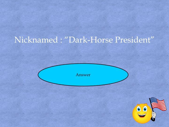 """Nicknamed : """"Dark-Horse President"""""""