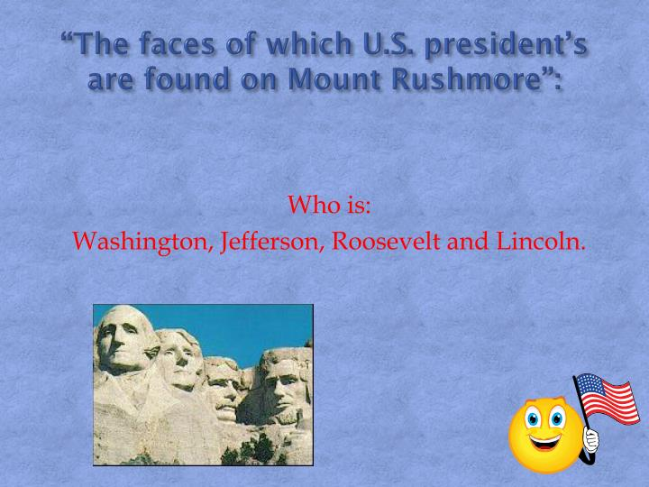 """""""The faces of which U.S. president's are found on Mount Rushmore"""":"""