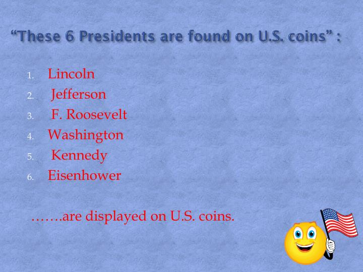 """""""These 6 Presidents are found on U.S. coins"""" :"""