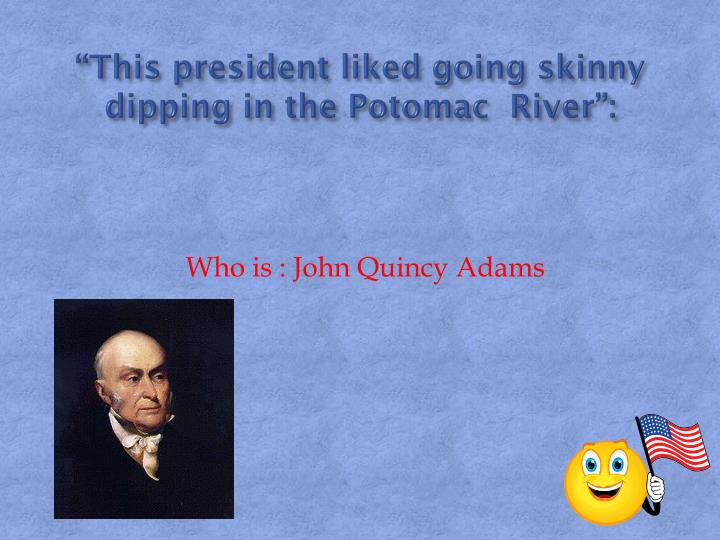 """""""This president liked going skinny dipping in the Potomac  River"""":"""