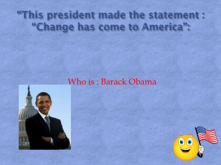 """""""This president made the statement : """"Change has come to America"""":"""