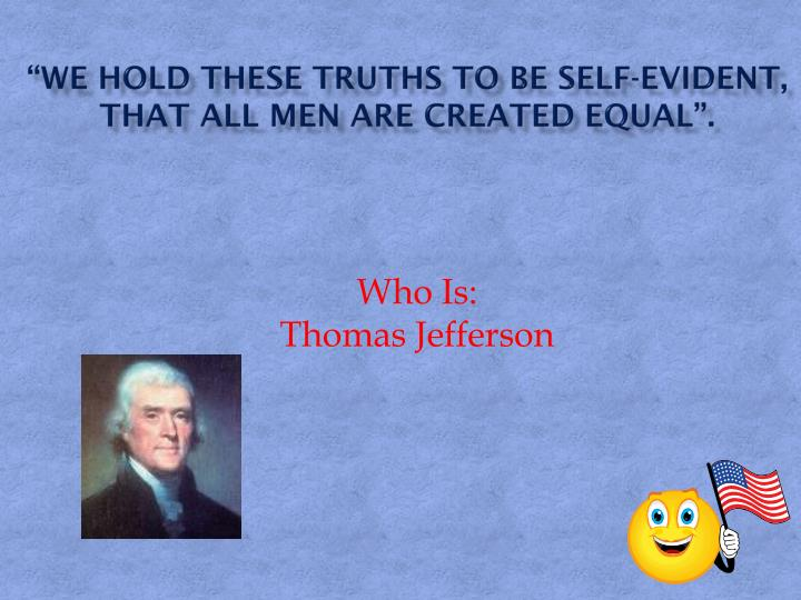 """""""We hold these truths to be self-evident, that all men are created equal""""."""