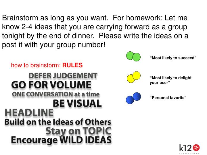 Brainstorm as long as you want.  For homework: Let me know 2-4 ideas that you are carrying forward as a group tonight by the end of dinner.  Please write the ideas on a post-it with your group number!