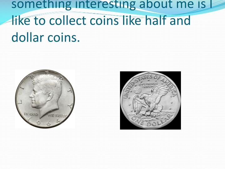 something interesting about me is I like to collect coins like half and dollar coins.