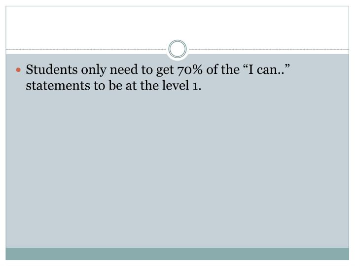 "Students only need to get 70% of the ""I can.."" statements to be at the level 1."