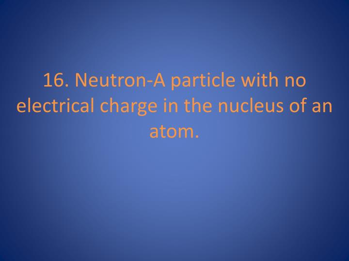 16. Neutron-A particle with no electrical charge in the nucleus of an atom.