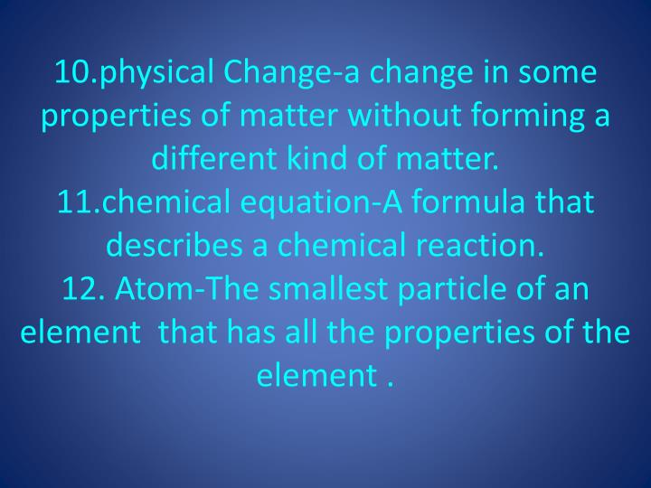 10.physical Change-a change in some properties of matter without forming a different kind of matter.