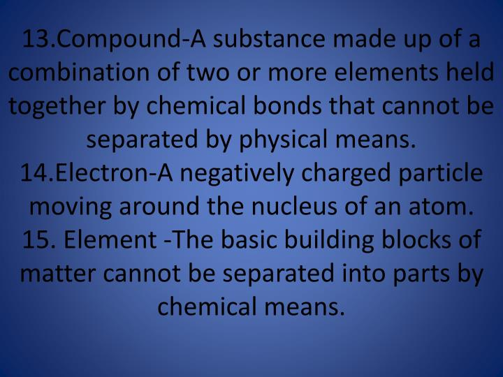 13.Compound-A substance made up of a combination of two or more elements held together by chemical bonds that cannot be separated by physical means.