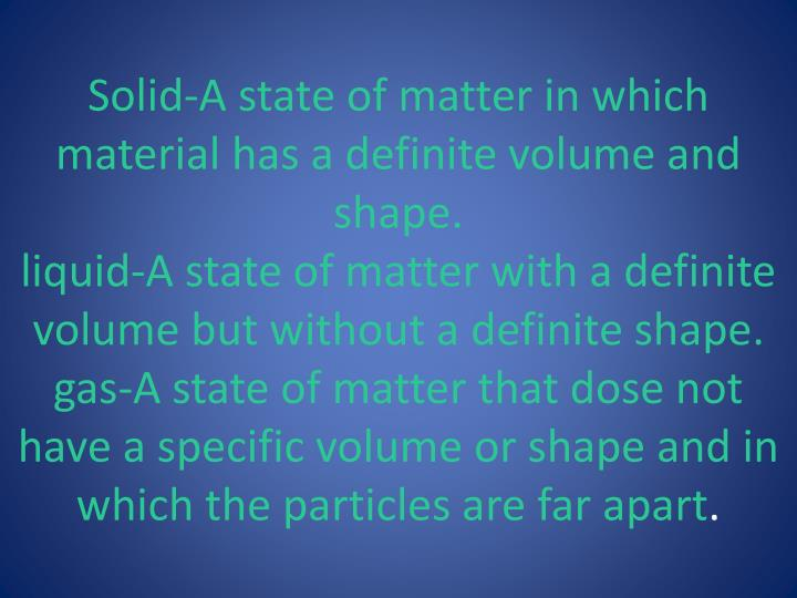 Solid-A state of matter in which material has a definite volume and shape.