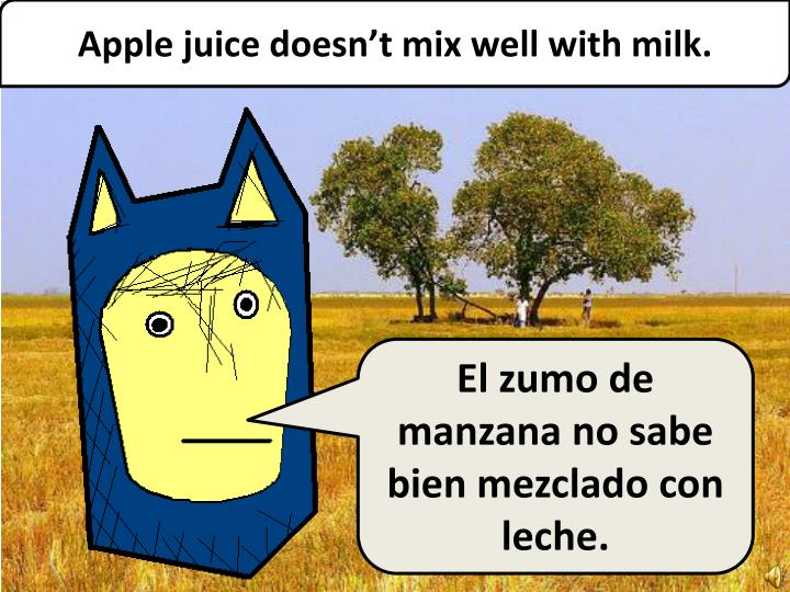 Apple juice doesn't mix well with milk.