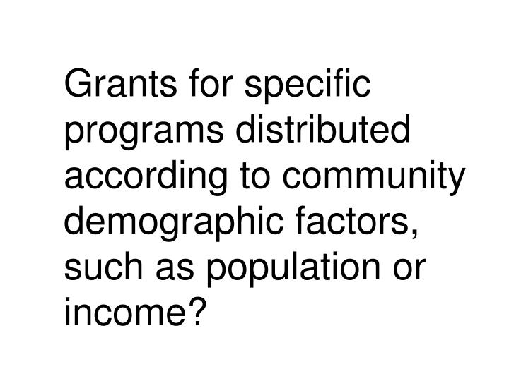 Grants for specific programs distributed according to community demographic factors, such as population or income?