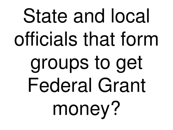 State and local officials that form groups to get Federal Grant money?