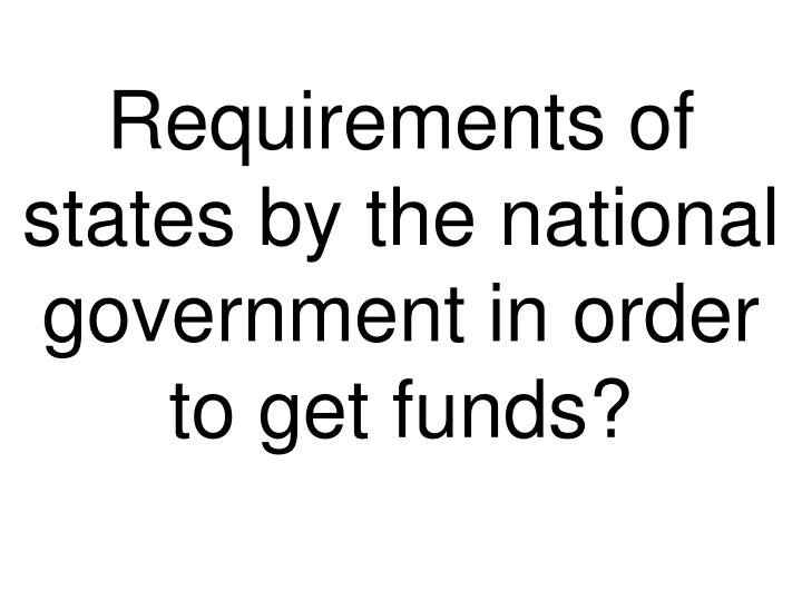 Requirements of states by the national government in order to get funds?