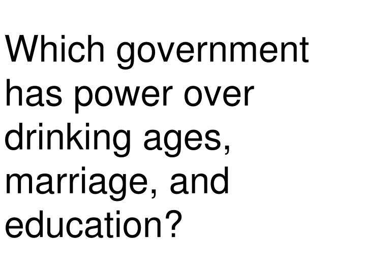 Which government has power over drinking ages, marriage, and education?