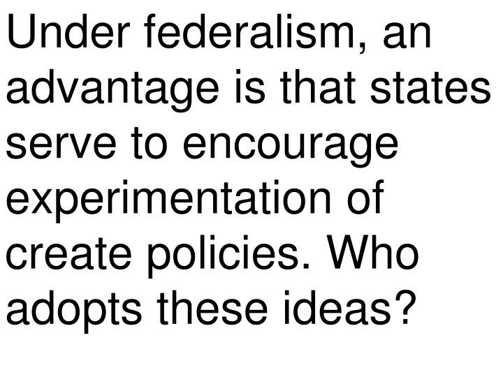 Under federalism, an advantage is that states serve to encourage experimentation of create policies. Who adopts these ideas?