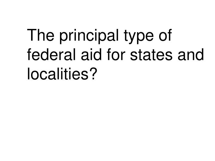 The principal type of federal aid for states and localities?