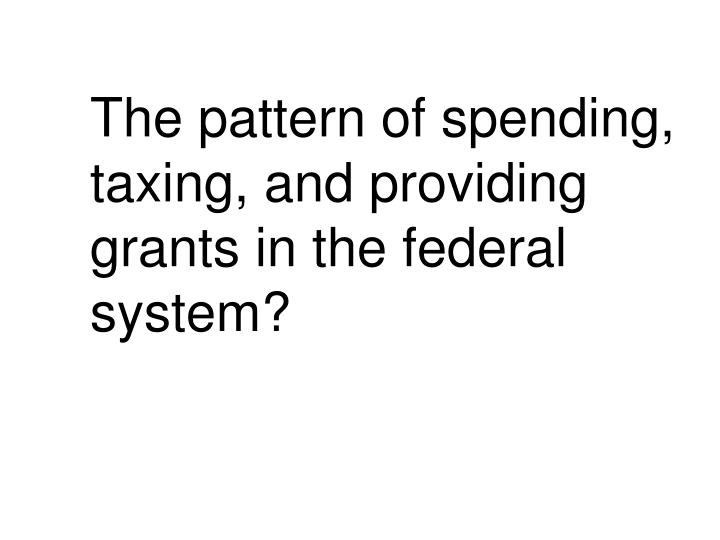 The pattern of spending, taxing, and providing grants in the federal system?