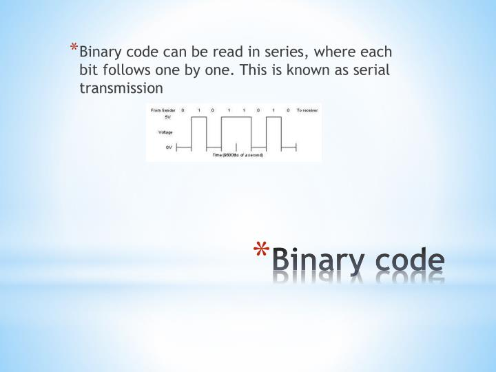 Binary code can be read in series, where each bit follows one by one. This is known as serial transmission